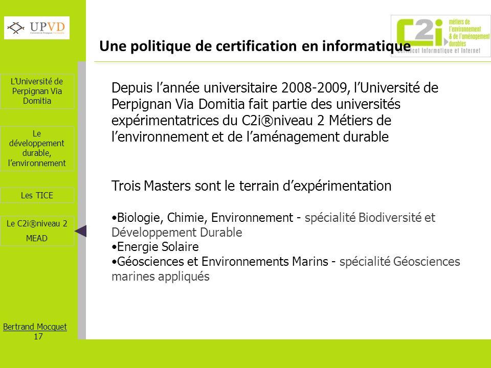 LUniversité de Perpignan Via Domitia Bertrand Mocquet 17 Les TICE Le développement durable, lenvironnement Le C2i®niveau 2 MEAD Une politique de certi