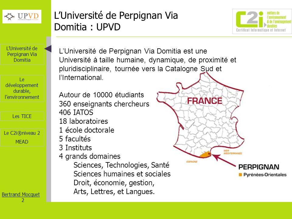 LUniversité de Perpignan Via Domitia Bertrand Mocquet 3 Les TICE Le développement durable, lenvironnement Le C2i®niveau 2 MEAD Entre mer et montagne : les sites de lUPVD Les étudiants de lUPVD sont répartis sur 6 sites délocalisés en région