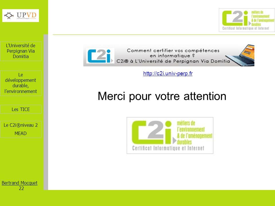 LUniversité de Perpignan Via Domitia Bertrand Mocquet 22 Les TICE Le développement durable, lenvironnement Le C2i®niveau 2 MEAD Merci pour votre atten