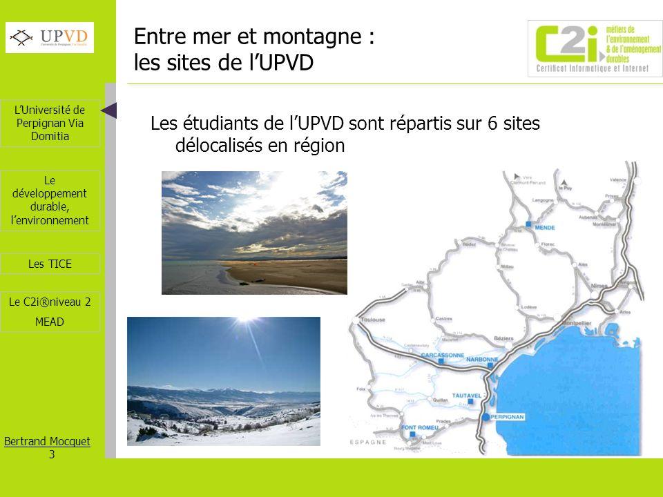 LUniversité de Perpignan Via Domitia Bertrand Mocquet 4 Les TICE Le développement durable, lenvironnement Le C2i®niveau 2 MEAD LUPVD en région Languedoc-Roussillon – Perpignan (66) 3 sites, 5 UFRs – Narbonne (11) UFR de Droit, départements IUT – Font-Romeu (66) STAPS – Carcassonne (11) Département IUT – Mende (48) IUP Tourisme – Tautavel (66) Laboratoire préhistoire