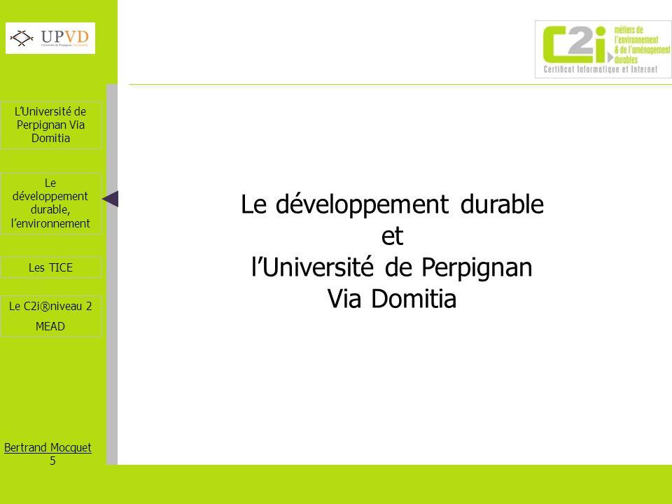 LUniversité de Perpignan Via Domitia Bertrand Mocquet 6 Les TICE Le développement durable, lenvironnement Le C2i®niveau 2 MEAD Le développement durable et lUPVD LUPVD décline son projet autour du développement durable, au travers de La recherche La formation La fondation La vie du campus