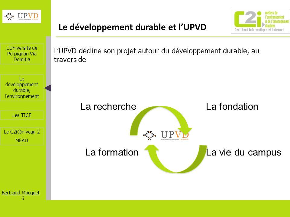 LUniversité de Perpignan Via Domitia Bertrand Mocquet 6 Les TICE Le développement durable, lenvironnement Le C2i®niveau 2 MEAD Le développement durabl