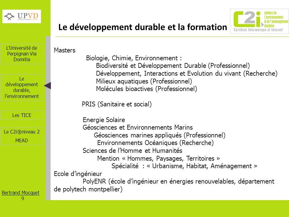 LUniversité de Perpignan Via Domitia Bertrand Mocquet 9 Les TICE Le développement durable, lenvironnement Le C2i®niveau 2 MEAD Le développement durabl