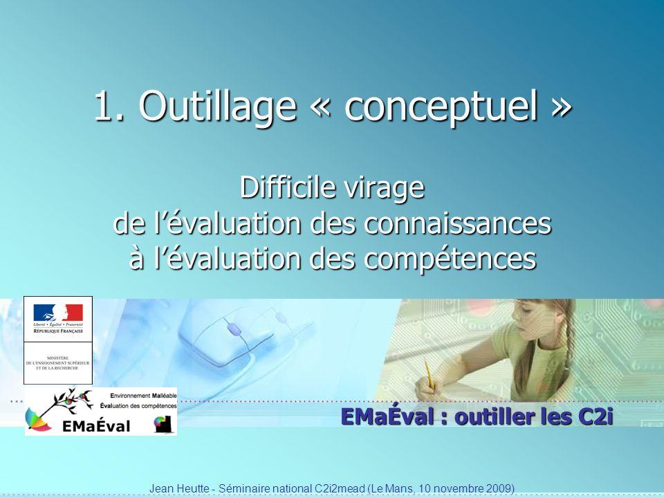 EMaÉval : outiller les C2i 1. Outillage « conceptuel » Difficile virage de lévaluation des connaissances à lévaluation des compétences Jean Heutte - S
