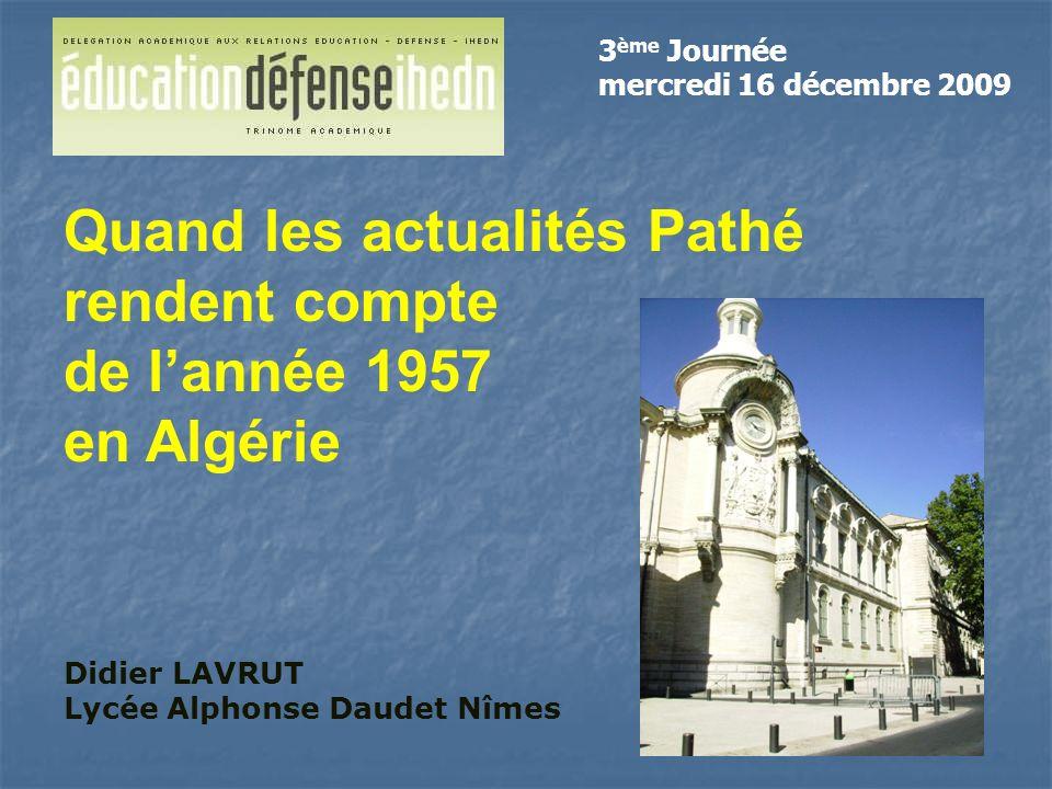 Didier LAVRUT Lycée Alphonse Daudet Nîmes Quand les actualités Pathé rendent compte de lannée 1957 en Algérie 3 ème Journée mercredi 16 décembre 2009
