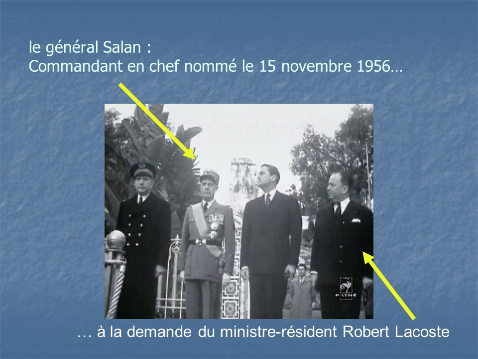 le général Salan : Commandant en chef nommé le 15 novembre 1956… … à la demande du ministre-résident Robert Lacoste