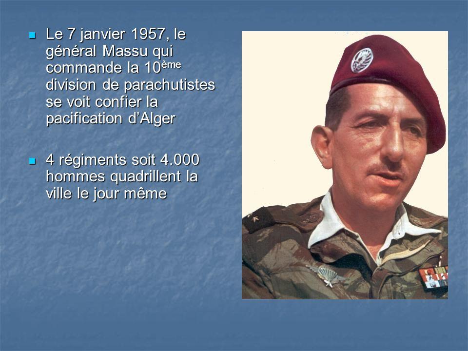 Le 7 janvier 1957, le général Massu qui commande la 10 ème division de parachutistes se voit confier la pacification dAlger Le 7 janvier 1957, le général Massu qui commande la 10 ème division de parachutistes se voit confier la pacification dAlger 4 régiments soit 4.000 hommes quadrillent la ville le jour même 4 régiments soit 4.000 hommes quadrillent la ville le jour même