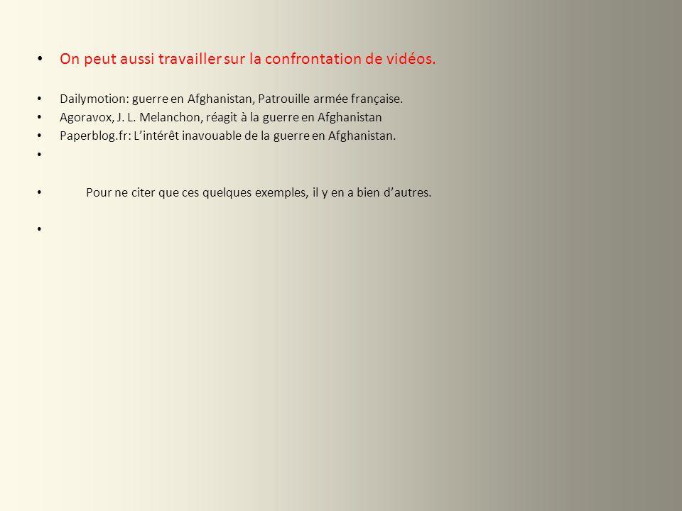 On peut aussi travailler sur la confrontation de vidéos. Dailymotion: guerre en Afghanistan, Patrouille armée française. Agoravox, J. L. Melanchon, ré