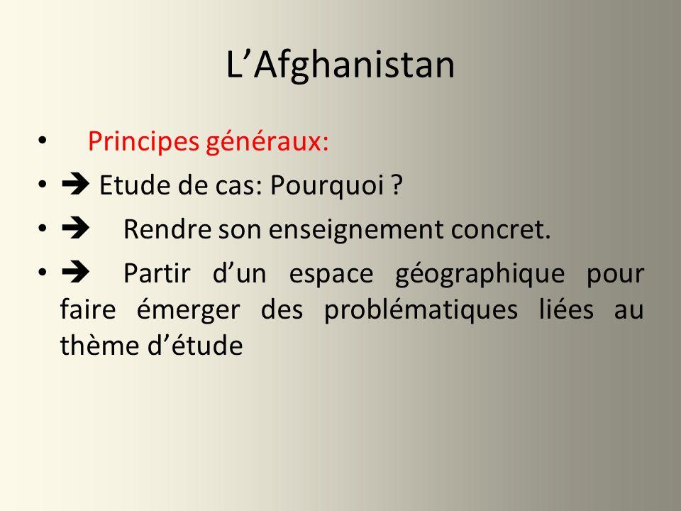 LAfghanistan Principes généraux: Etude de cas: Pourquoi ? Rendre son enseignement concret. Partir dun espace géographique pour faire émerger des probl