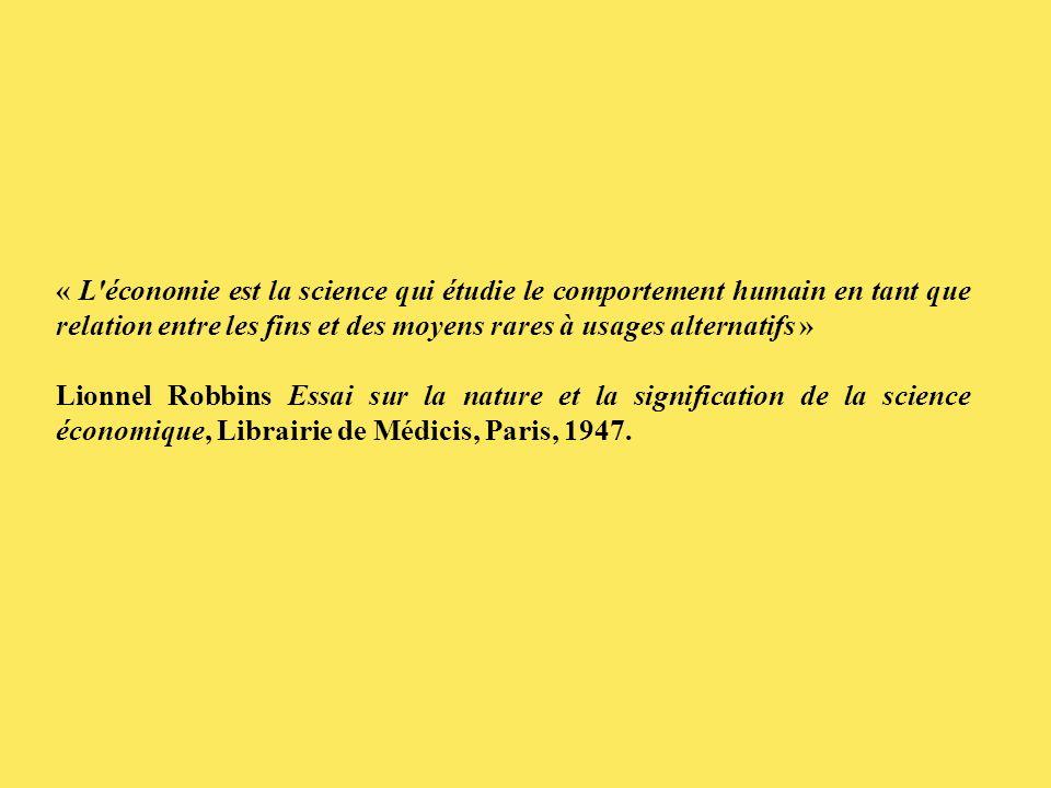 « L économie est la science qui étudie le comportement humain en tant que relation entre les fins et des moyens rares à usages alternatifs » Lionnel Robbins Essai sur la nature et la signification de la science économique, Librairie de Médicis, Paris, 1947.