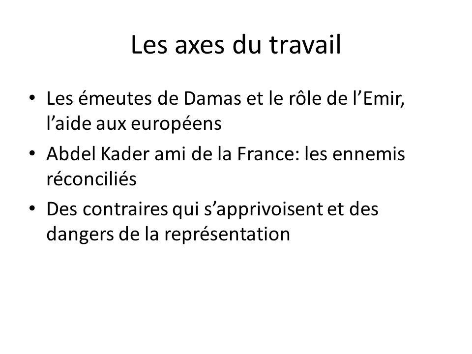 Les axes du travail Les émeutes de Damas et le rôle de lEmir, laide aux européens Abdel Kader ami de la France: les ennemis réconciliés Des contraires