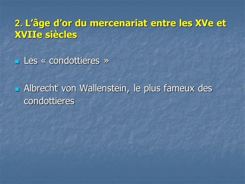2. Lâge dor du mercenariat entre les XVe et XVIIe siècles Les « condottieres » Les « condottieres » Albrecht von Wallenstein, le plus fameux des condo
