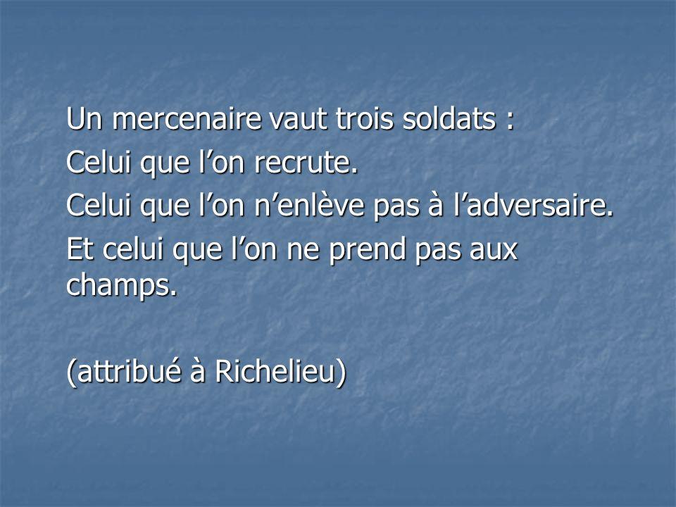 Un mercenaire vaut trois soldats : Celui que lon recrute. Celui que lon nenlève pas à ladversaire. Celui que lon nenlève pas à ladversaire. Et celui q