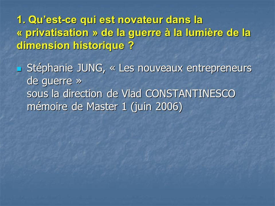1. Quest-ce qui est novateur dans la « privatisation » de la guerre à la lumière de la dimension historique ? Stéphanie JUNG, « Les nouveaux entrepren