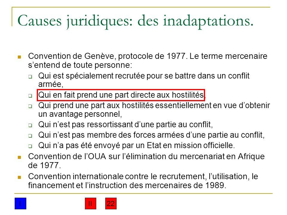 Causes juridiques: des inadaptations. Convention de Genève, protocole de 1977. Le terme mercenaire sentend de toute personne: Qui est spécialement rec