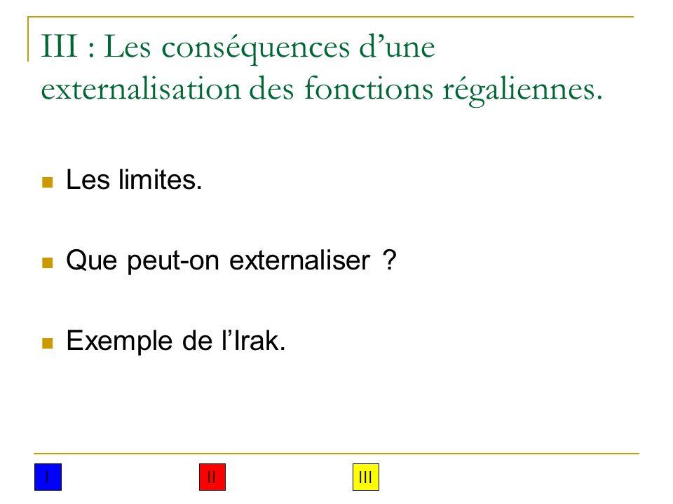 III : Les conséquences dune externalisation des fonctions régaliennes. Les limites. Que peut-on externaliser ? Exemple de lIrak. IIIIII