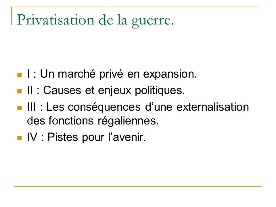 Privatisation de la guerre. I : Un marché privé en expansion. II : Causes et enjeux politiques. III : Les conséquences dune externalisation des foncti