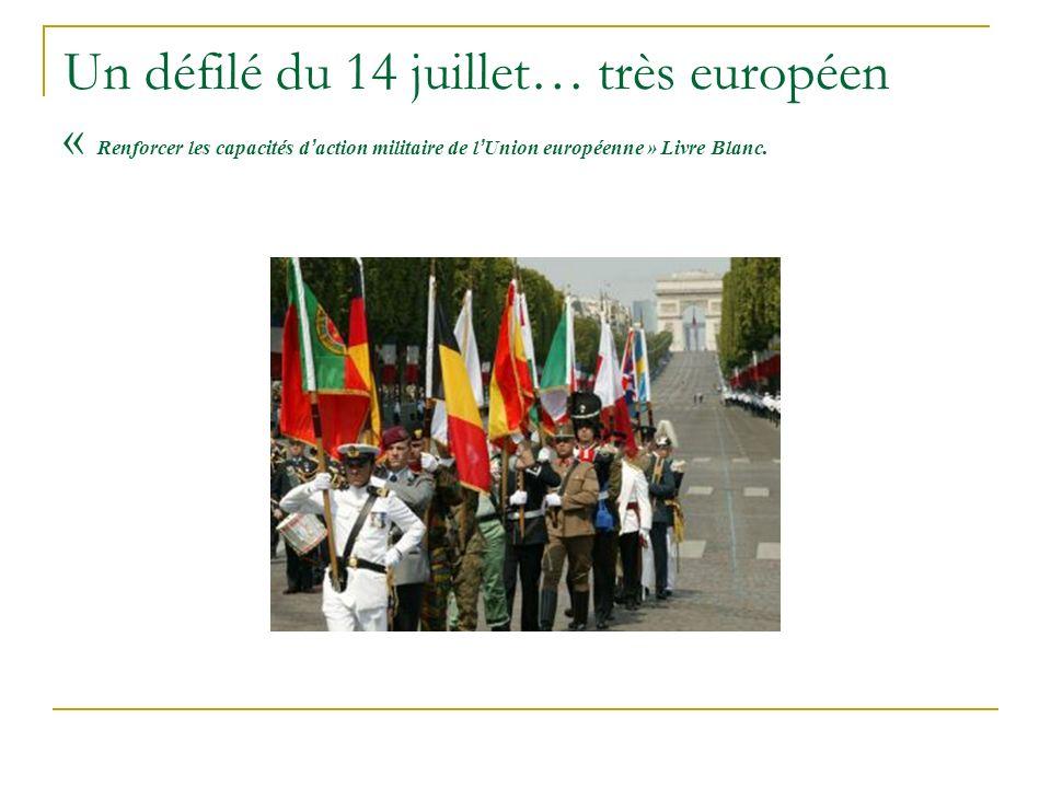 Un défilé du 14 juillet… très européen « Renforcer les capacités d action militaire de l Union européenne » Livre Blanc.