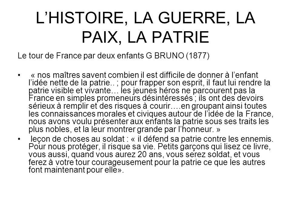 LHISTOIRE, LA GUERRE, LA PAIX, LA PATRIE Le tour de France par deux enfants G BRUNO (1877) « nos maîtres savent combien il est difficile de donner à l