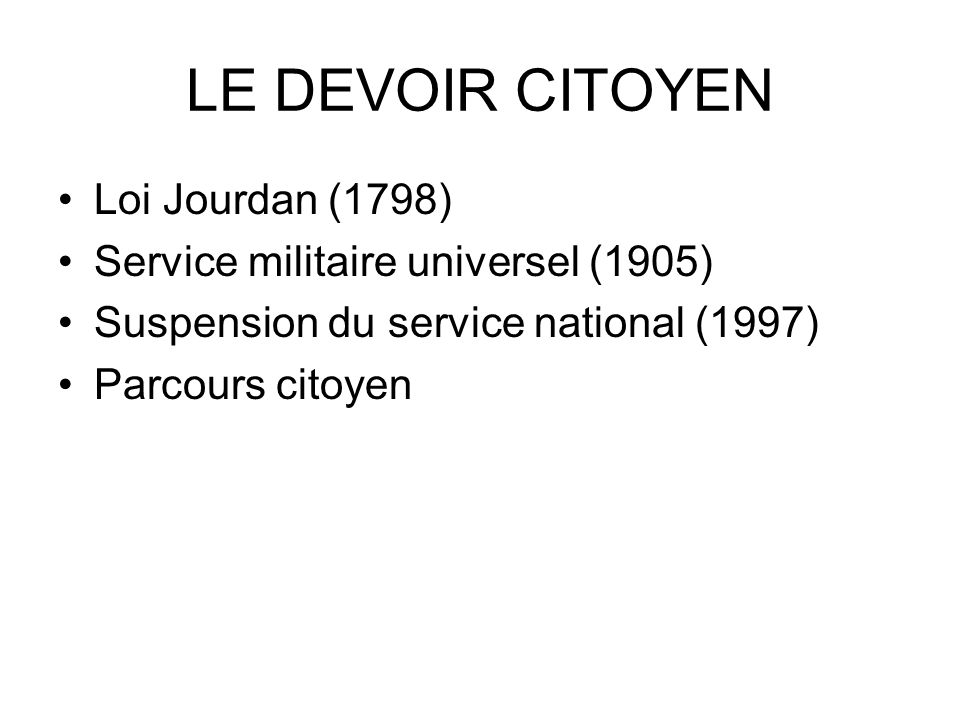 LE DEVOIR CITOYEN Loi Jourdan (1798) Service militaire universel (1905) Suspension du service national (1997) Parcours citoyen