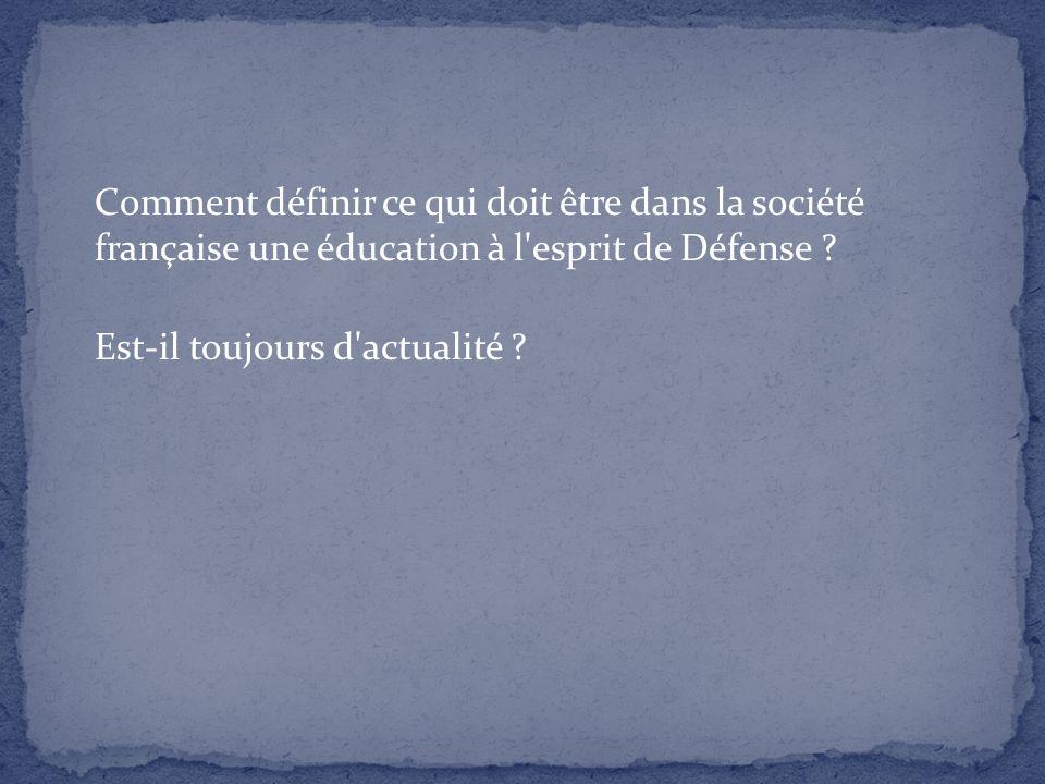 Comment définir ce qui doit être dans la société française une éducation à l'esprit de Défense ? Est-il toujours d'actualité ?