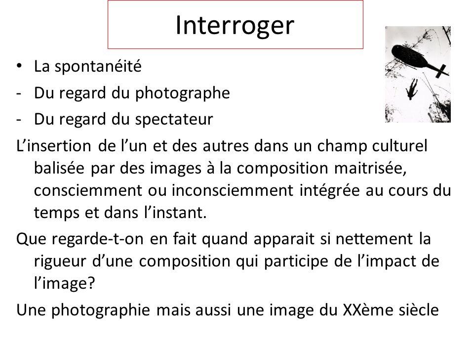 Interroger La spontanéité -Du regard du photographe -Du regard du spectateur Linsertion de lun et des autres dans un champ culturel balisée par des im