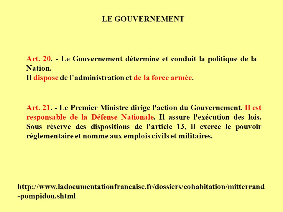 Art. 20. - Le Gouvernement détermine et conduit la politique de la Nation. Il dispose de l'administration et de la force armée. Art. 21. - Le Premier