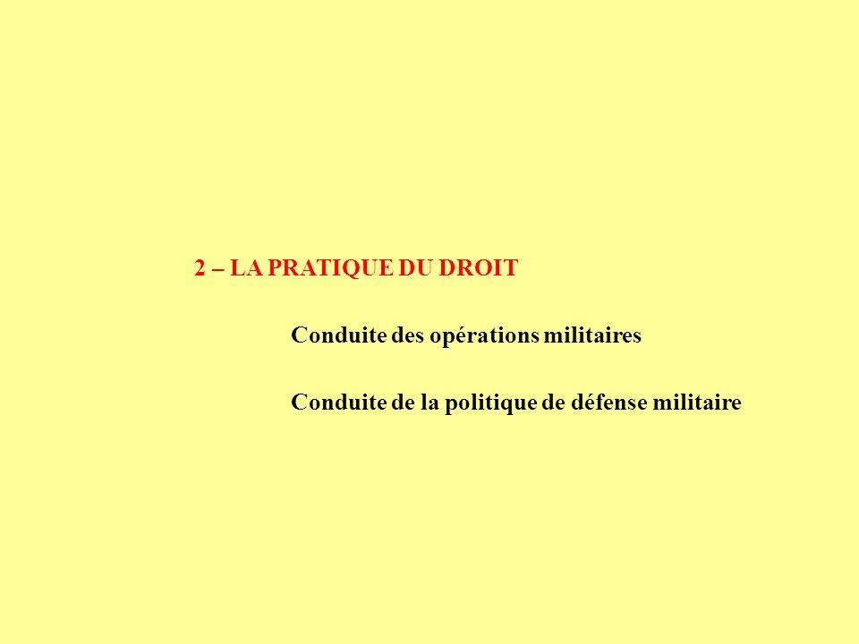 2 – LA PRATIQUE DU DROIT Conduite des opérations militaires Conduite de la politique de défense militaire