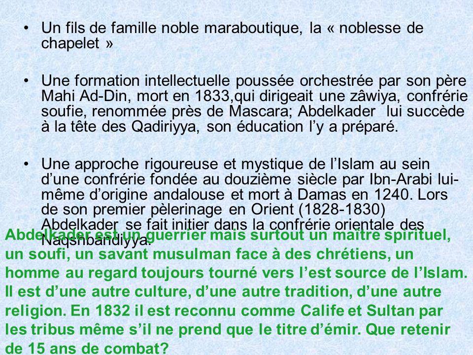 Un fils de famille noble maraboutique, la « noblesse de chapelet » Une formation intellectuelle poussée orchestrée par son père Mahi Ad-Din, mort en 1833,qui dirigeait une zâwiya, confrérie soufie, renommée près de Mascara; Abdelkader lui succède à la tête des Qadiriyya, son éducation ly a préparé.