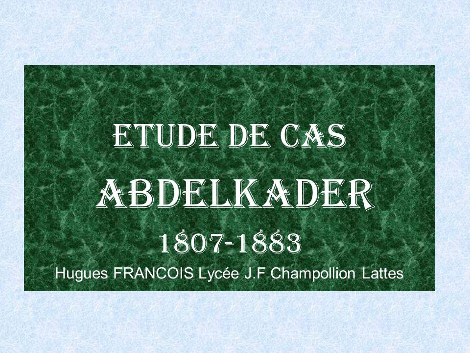 Etude de cas Abdelkader 1807-1883 Hugues FRANCOIS Lycée J.F Champollion Lattes