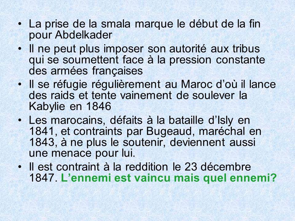 La prise de la smala marque le début de la fin pour Abdelkader Il ne peut plus imposer son autorité aux tribus qui se soumettent face à la pression constante des armées françaises Il se réfugie régulièrement au Maroc doù il lance des raids et tente vainement de soulever la Kabylie en 1846 Les marocains, défaits à la bataille dIsly en 1841, et contraints par Bugeaud, maréchal en 1843, à ne plus le soutenir, deviennent aussi une menace pour lui.