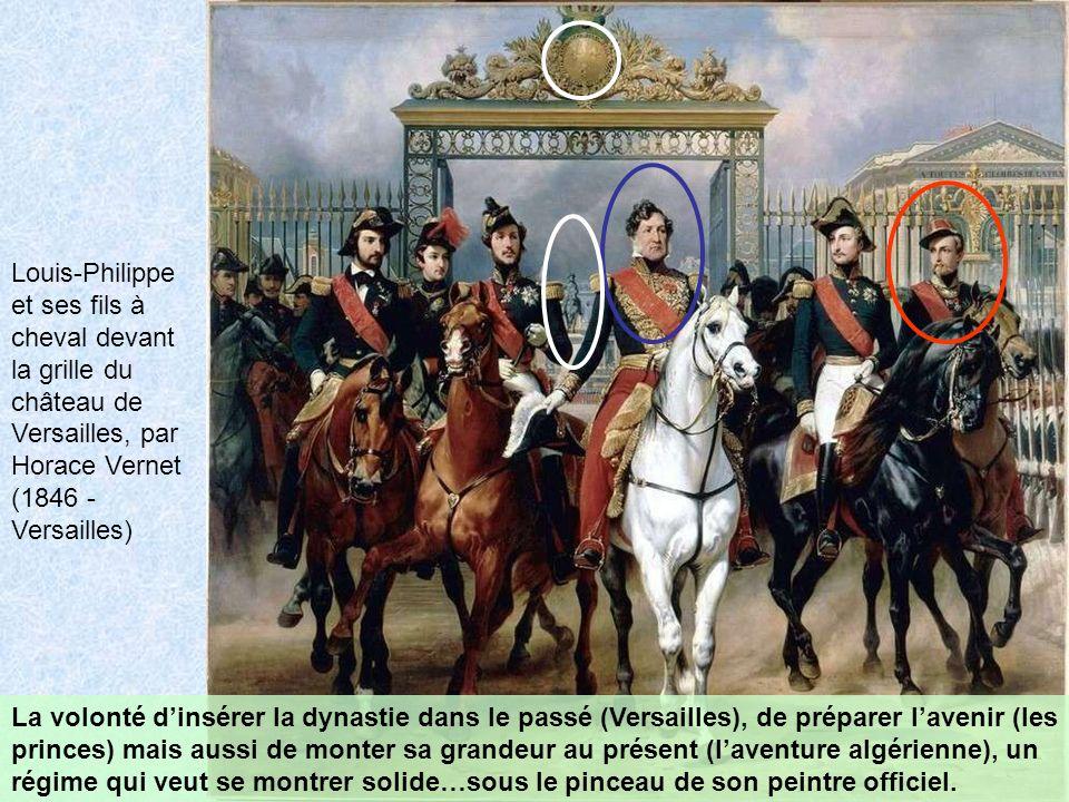 Louis-Philippe et ses fils à cheval devant la grille du château de Versailles, par Horace Vernet (1846 - Versailles) La volonté dinsérer la dynastie dans le passé (Versailles), de préparer lavenir (les princes) mais aussi de monter sa grandeur au présent (laventure algérienne), un régime qui veut se montrer solide…sous le pinceau de son peintre officiel.