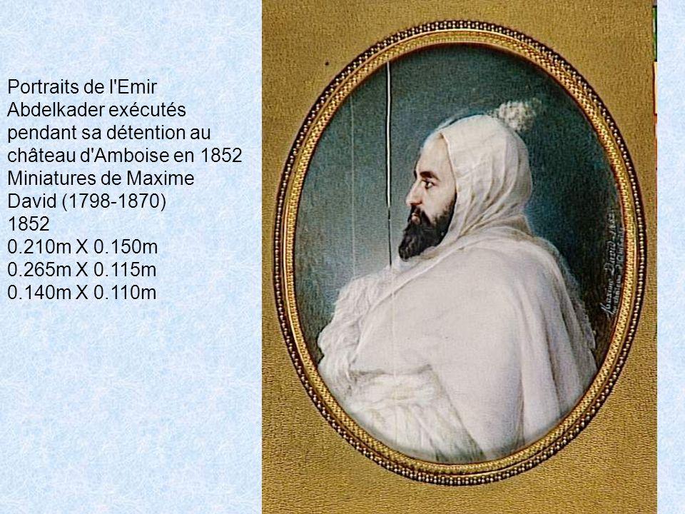 Portraits de l Emir Abdelkader exécutés pendant sa détention au château d Amboise en 1852 Miniatures de Maxime David (1798-1870) 1852 0.210m X 0.150m 0.265m X 0.115m 0.140m X 0.110m