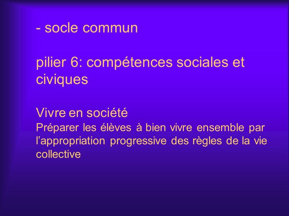 - socle commun pilier 6: compétences sociales et civiques Vivre en société Préparer les élèves à bien vivre ensemble par lappropriation progressive de