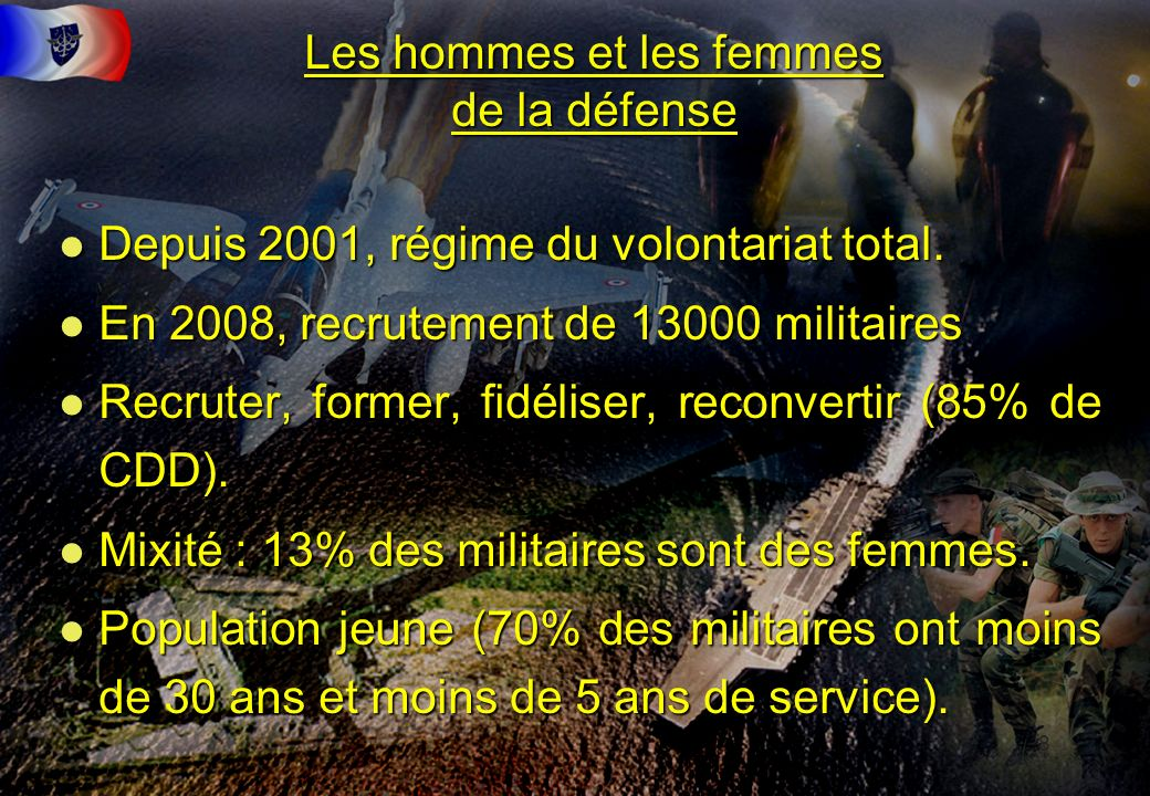 8 Les hommes et les femmes de la défense l Depuis 2001, régime du volontariat total. l En 2008, recrutement de 13000 militaires l Recruter, former, fi