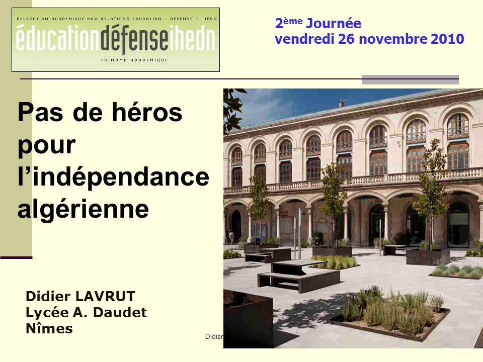 Didier Lavrut Lycée Daudet Nîmes Didier LAVRUT Lycée A. Daudet Nîmes Pas de héros pour lindépendance algérienne 2 ème Journée vendredi 26 novembre 201