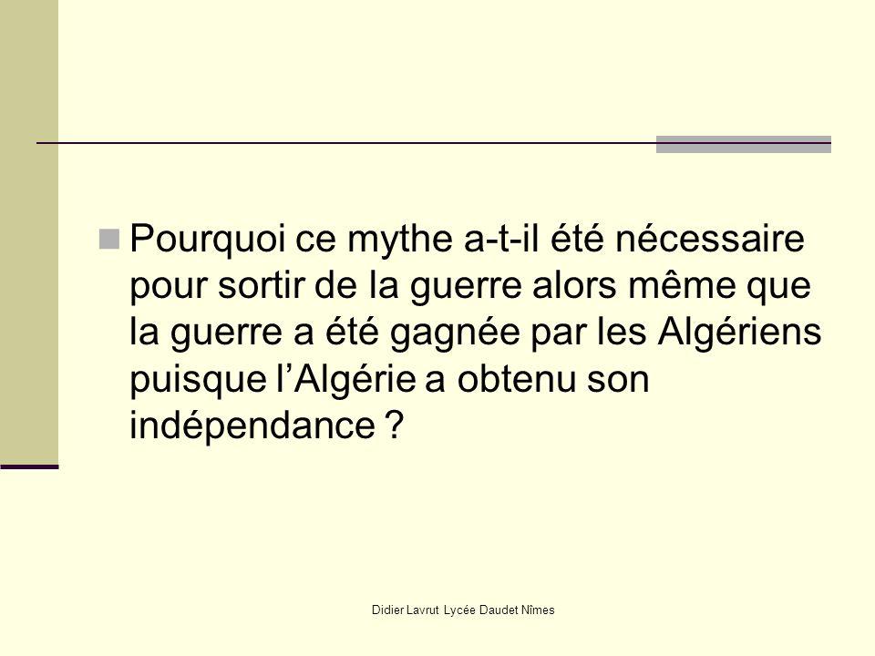 Didier Lavrut Lycée Daudet Nîmes Pourquoi ce mythe a-t-il été nécessaire pour sortir de la guerre alors même que la guerre a été gagnée par les Algéri