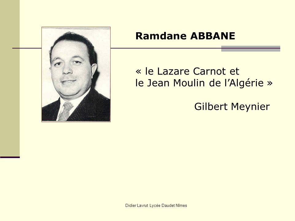 Didier Lavrut Lycée Daudet Nîmes Ramdane ABBANE « le Lazare Carnot et le Jean Moulin de lAlgérie » Gilbert Meynier