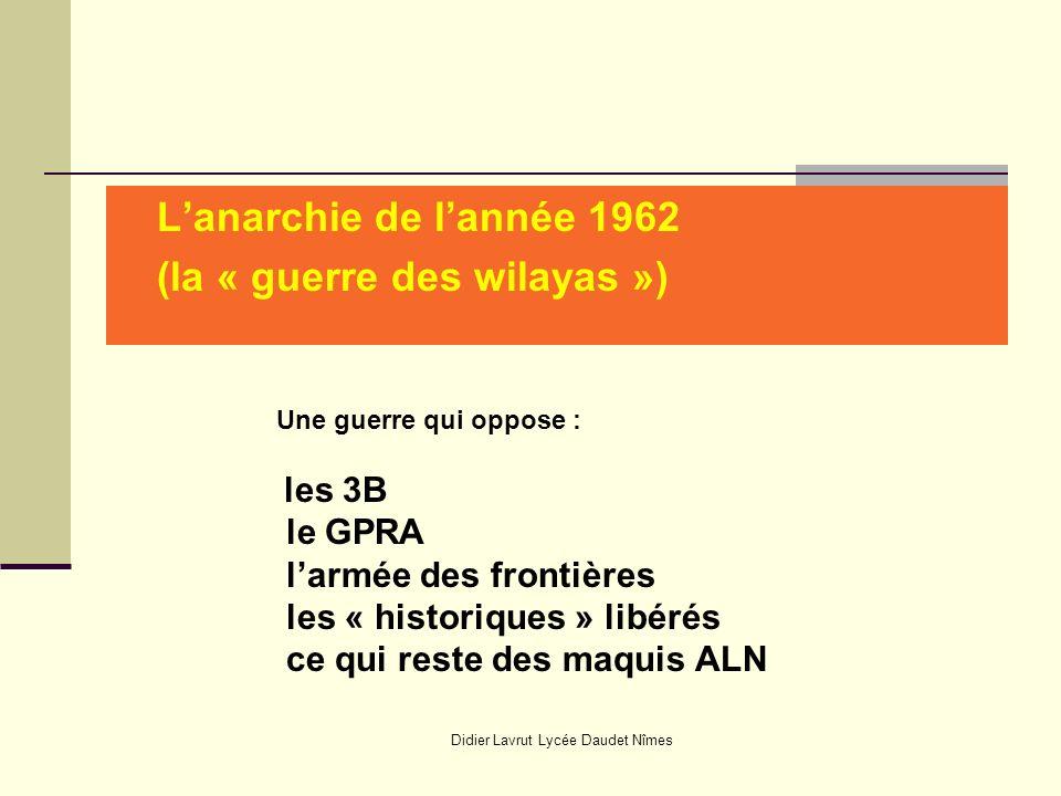 Didier Lavrut Lycée Daudet Nîmes Lanarchie de lannée 1962 (la « guerre des wilayas ») Une guerre qui oppose : les 3B le GPRA larmée des frontières les « historiques » libérés ce qui reste des maquis ALN