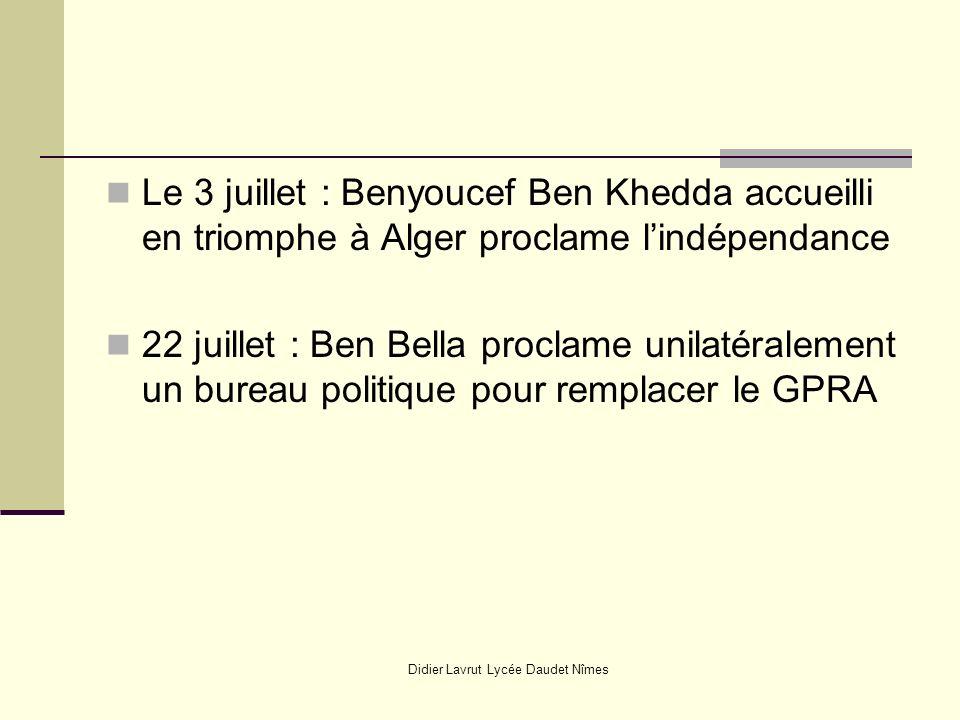 Didier Lavrut Lycée Daudet Nîmes Le 3 juillet : Benyoucef Ben Khedda accueilli en triomphe à Alger proclame lindépendance 22 juillet : Ben Bella proclame unilatéralement un bureau politique pour remplacer le GPRA