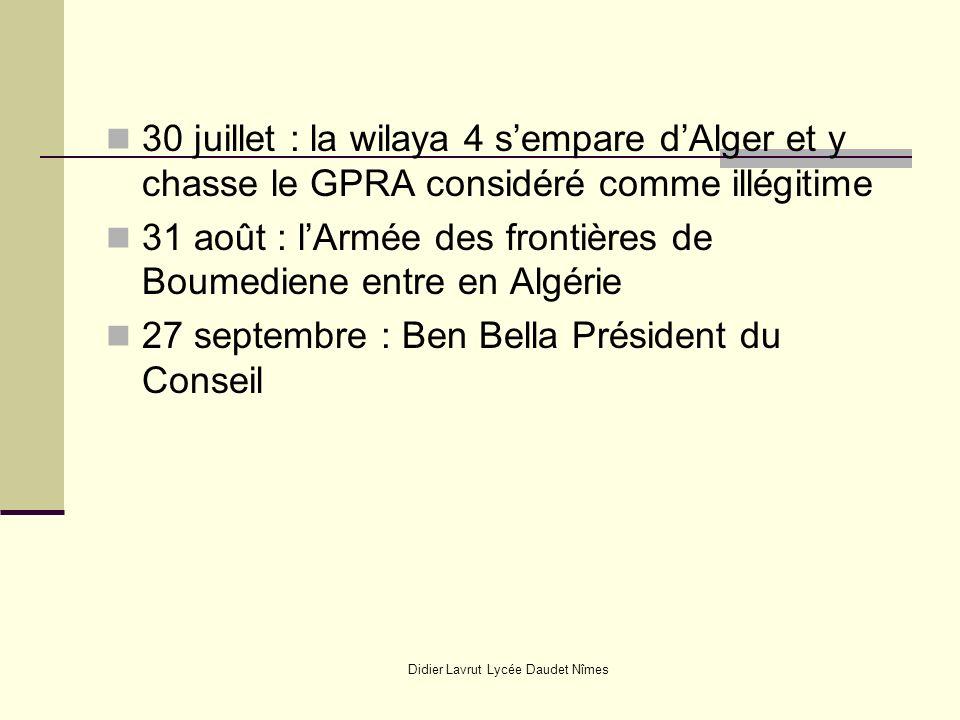 Didier Lavrut Lycée Daudet Nîmes 30 juillet : la wilaya 4 sempare dAlger et y chasse le GPRA considéré comme illégitime 31 août : lArmée des frontières de Boumediene entre en Algérie 27 septembre : Ben Bella Président du Conseil