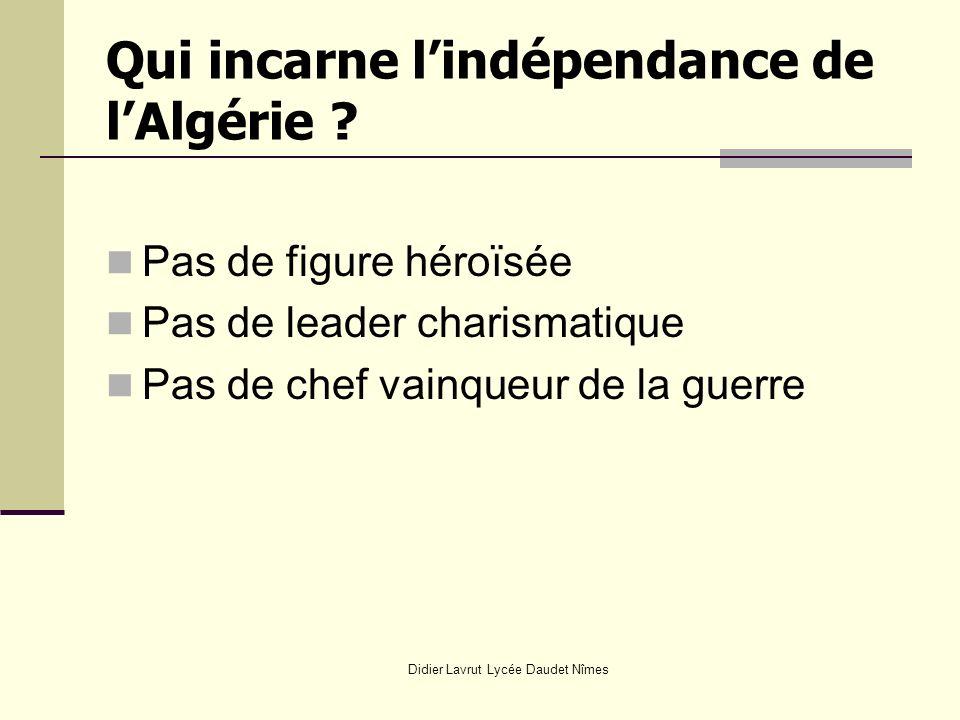 Qui incarne lindépendance de lAlgérie ? Pas de figure héroïsée Pas de leader charismatique Pas de chef vainqueur de la guerre