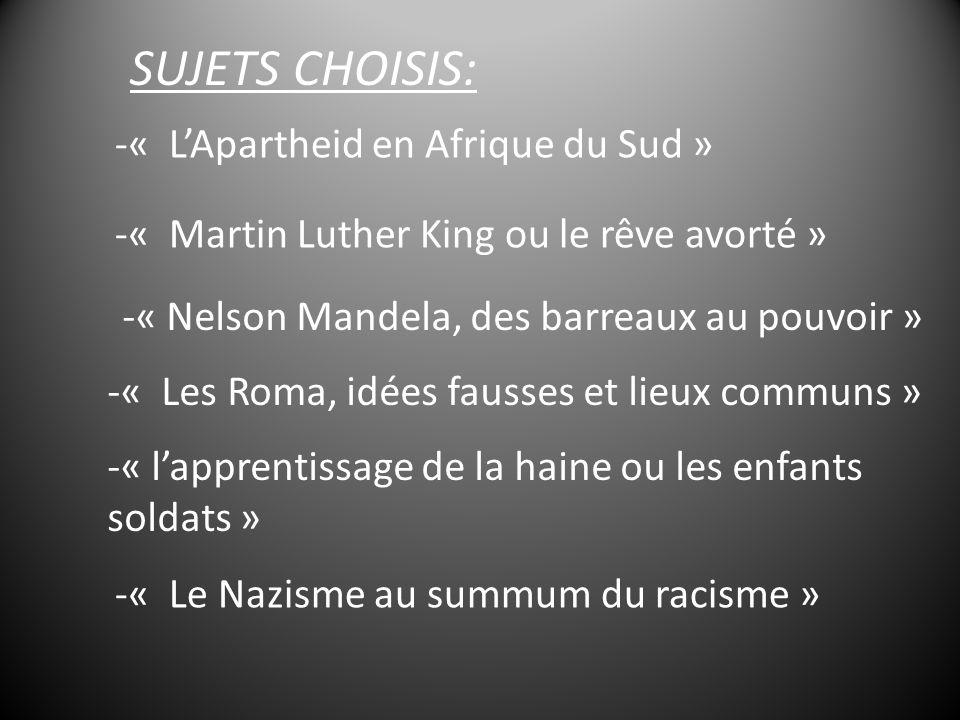 SUJETS CHOISIS: -« LApartheid en Afrique du Sud » -« Martin Luther King ou le rêve avorté » -« Nelson Mandela, des barreaux au pouvoir » -« Les Roma, idées fausses et lieux communs » -« lapprentissage de la haine ou les enfants soldats » -« Le Nazisme au summum du racisme »