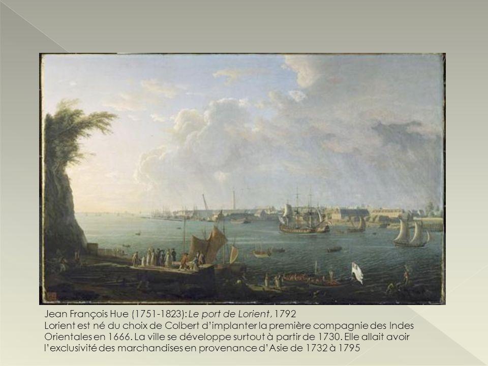 Jean François Hue (1751-1823): Le port de Lorient, 1792 Lorient est né du choix de Colbert dimplanter la première compagnie des Indes Orientales en 16