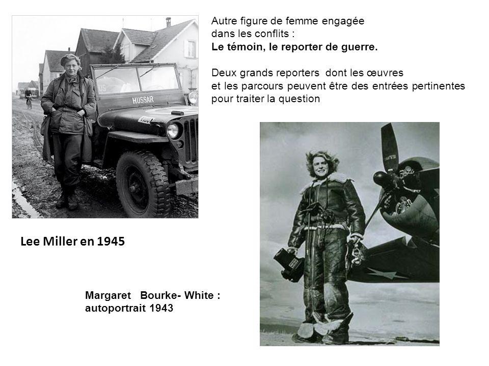 Lee Miller en 1945 Autre figure de femme engagée dans les conflits : Le témoin, le reporter de guerre. Deux grands reporters dont les œuvres et les pa