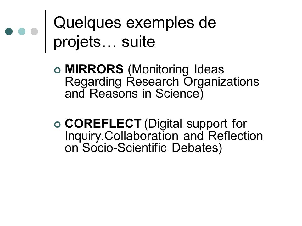 Quelques exemples de projets… suite MIRRORS (Monitoring Ideas Regarding Research Organizations and Reasons in Science) COREFLECT(Digital support for Inquiry.Collaboration and Reflection on Socio-Scientific Debates)