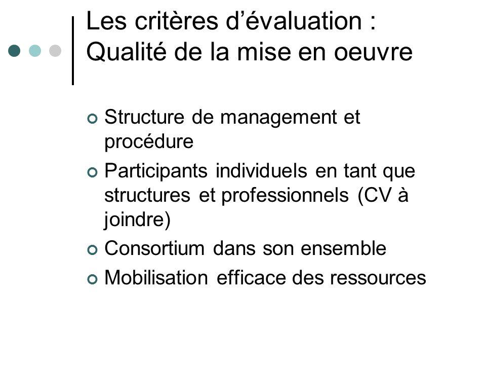 Les critères dévaluation : Qualité de la mise en oeuvre Structure de management et procédure Participants individuels en tant que structures et professionnels (CV à joindre) Consortium dans son ensemble Mobilisation efficace des ressources