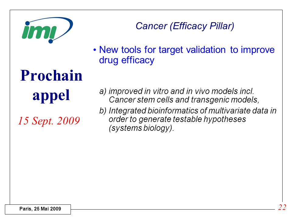 Paris, 25 Mai 2009 Prochain appel Cancer (Efficacy Pillar) Imaging biomarkers for anticancer drug development Development, evaluation and qualificatio