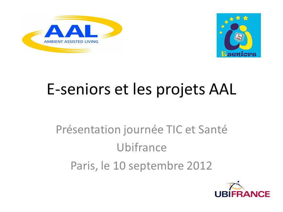 E-seniors et les projets AAL Présentation journée TIC et Santé Ubifrance Paris, le 10 septembre 2012