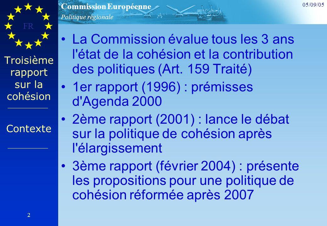 Politique régionale Commission Européenne 05/09/05 FR 2 Troisième rapport sur la cohésion La Commission évalue tous les 3 ans l état de la cohésion et la contribution des politiques (Art.